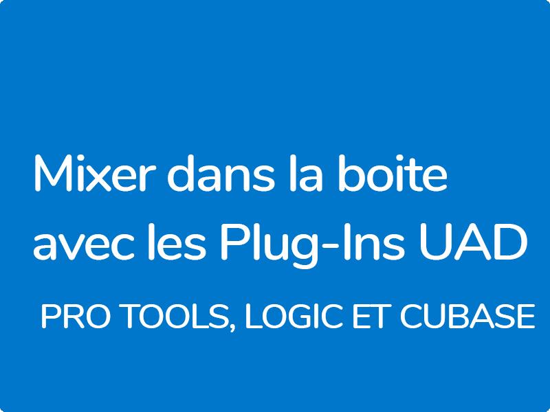 Mixer dans la boite avec les plug-ins UAD, Pro Tools, Logic et Cubase